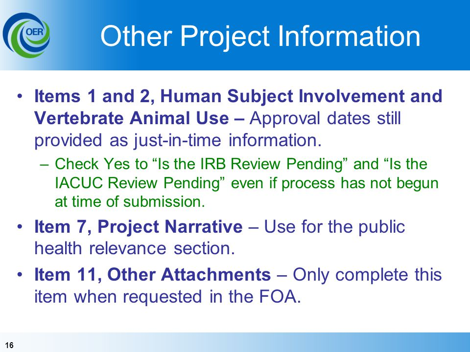 16 Other Project Information Items 1 and 2, Human Subject Involvement and Vertebrate Animal Use – Approval dates still provided as just-in-time information.