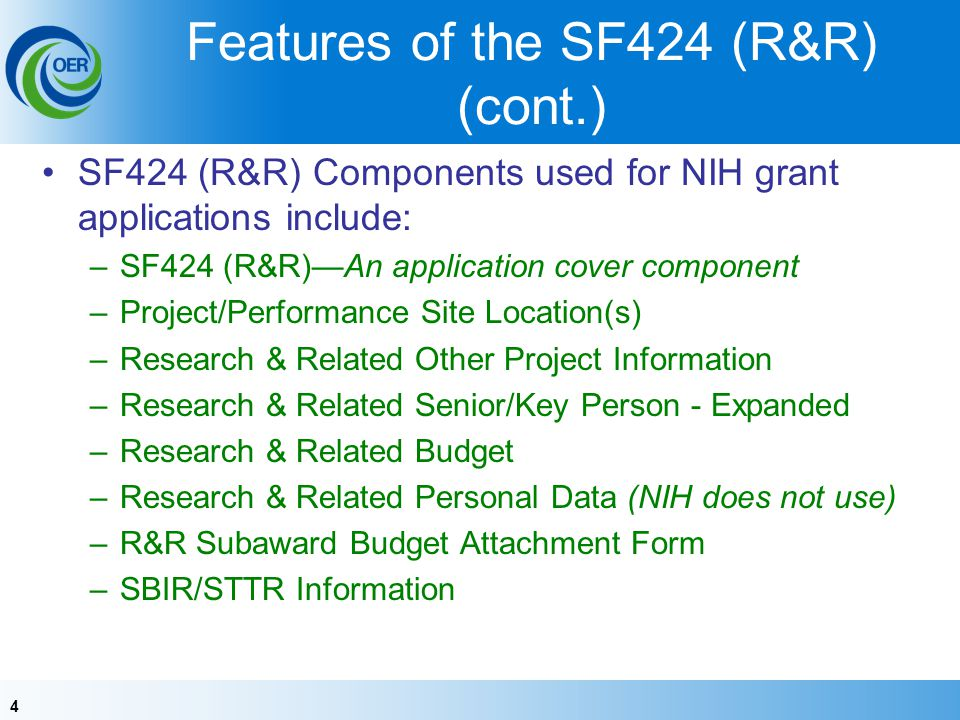 4 Features of the SF424 (R&R) (cont.) SF424 (R&R) Components used for NIH grant applications include: –SF424 (R&R)An application cover component –Project/Performance Site Location(s) –Research & Related Other Project Information –Research & Related Senior/Key Person - Expanded –Research & Related Budget –Research & Related Personal Data (NIH does not use) –R&R Subaward Budget Attachment Form –SBIR/STTR Information