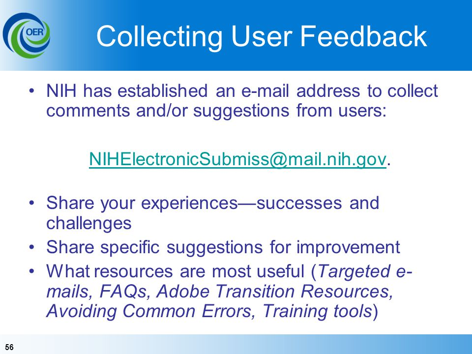 56 Collecting User Feedback NIH has established an e-mail address to collect comments and/or suggestions from users: NIHElectronicSubmiss@mail.nih.govNIHElectronicSubmiss@mail.nih.gov.