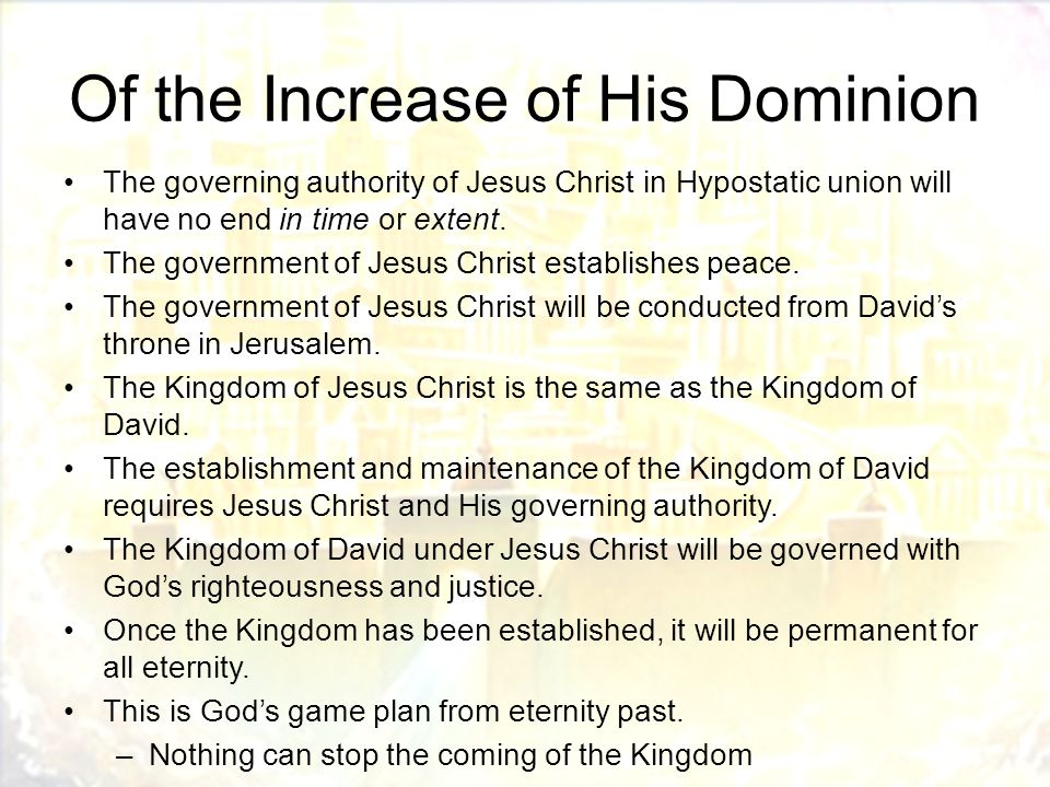 Of the Increase of His Dominion The governing authority of Jesus Christ in Hypostatic union will have no end in time or extent.