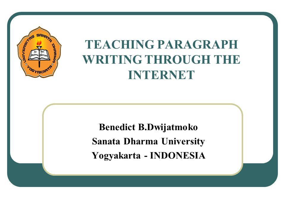 TEACHING PARAGRAPH WRITING THROUGH THE INTERNET Benedict B.Dwijatmoko Sanata Dharma University Yogyakarta - INDONESIA
