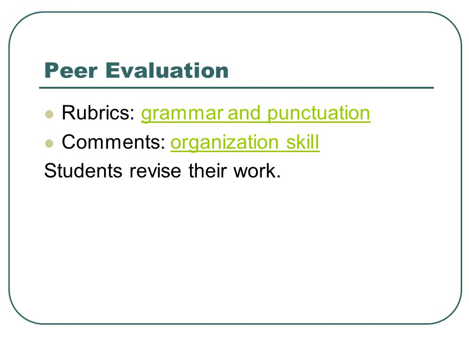 Peer Evaluation Rubrics: grammar and punctuationgrammar and punctuation Comments: organization skillorganization skill Students revise their work.
