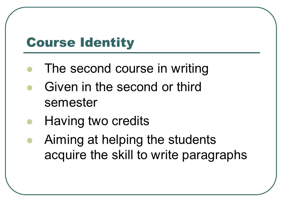 Course Identity The second course in writing Given in the second or third semester Having two credits Aiming at helping the students acquire the skill to write paragraphs