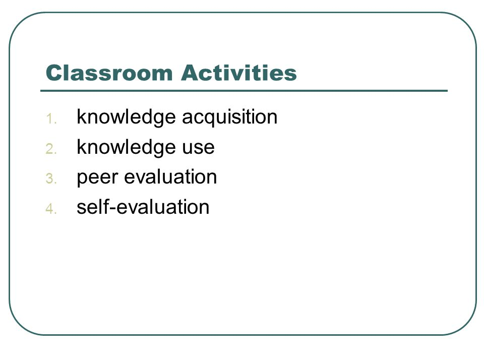 Classroom Activities 1. knowledge acquisition 2. knowledge use 3. peer evaluation 4. self-evaluation