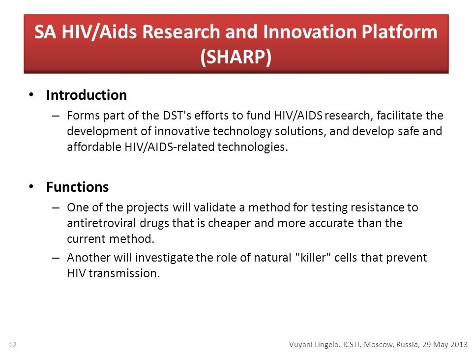 Vuyani Lingela, ICSTI, Moscow, Russia, 29 May 2013 SA HIV/Aids Research and Innovation Platform (SHARP) Introduction – Forms part of the DST s efforts to fund HIV/AIDS research, facilitate the development of innovative technology solutions, and develop safe and affordable HIV/AIDS-related technologies.