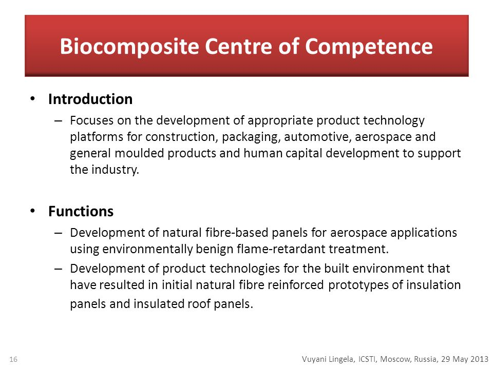 Vuyani Lingela, ICSTI, Moscow, Russia, 29 May 2013 Biocomposite Centre of Competence Introduction – Focuses on the development of appropriate product technology platforms for construction, packaging, automotive, aerospace and general moulded products and human capital development to support the industry.