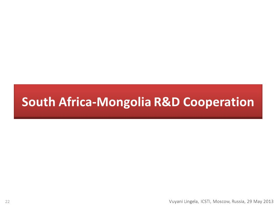Vuyani Lingela, ICSTI, Moscow, Russia, 29 May 2013 South Africa-Mongolia R&D Cooperation 22