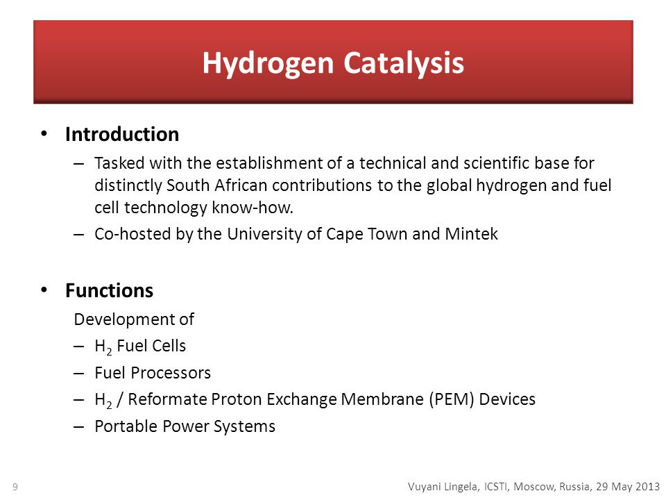Vuyani Lingela, ICSTI, Moscow, Russia, 29 May 2013 Hydrogen Catalysis Introduction – Tasked with the establishment of a technical and scientific base for distinctly South African contributions to the global hydrogen and fuel cell technology know-how.
