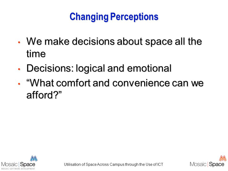 Utilisation of Space Across Campus through the Use of ICT Changing Perceptions We make decisions about space all the time We make decisions about space all the time Decisions: logical and emotional Decisions: logical and emotional What comfort and convenience can we afford.