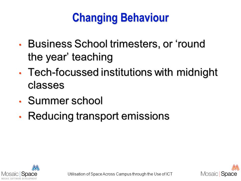 Utilisation of Space Across Campus through the Use of ICT Changing Behaviour Business School trimesters, or round the year teaching Business School trimesters, or round the year teaching Tech-focussed institutions with midnight classes Tech-focussed institutions with midnight classes Summer school Summer school Reducing transport emissions Reducing transport emissions