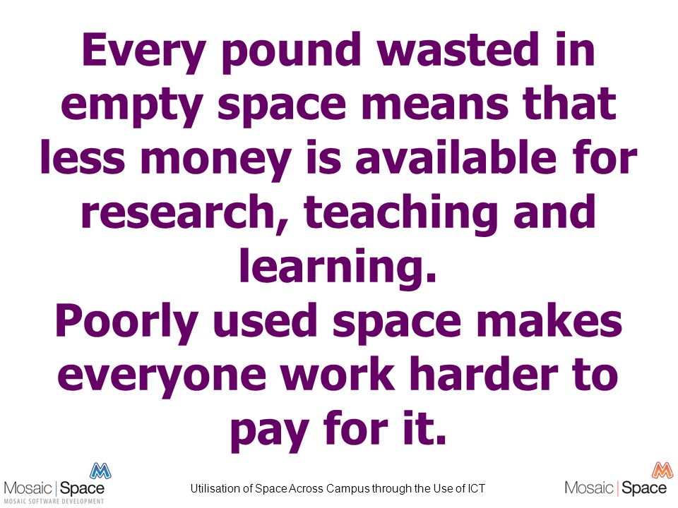 Utilisation of Space Across Campus through the Use of ICT Every pound wasted in empty space means that less money is available for research, teaching and learning.