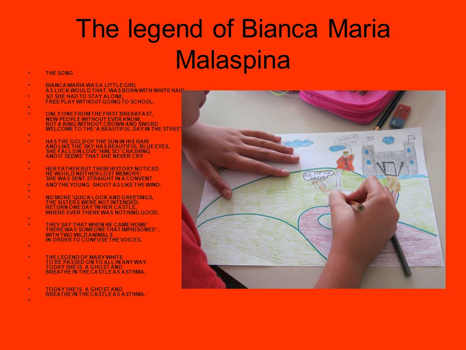 The legend of Bianca Maria Malaspina THE SONG BIANCA MARIA WAS A LITTLE GIRL AS LUCK WOULD THAT, WAS BORN WITH WHITE HAIR SO SHE HAD TO STAY ALONE, FREE PLAY WITHOUT GOING TO SCHOOL.