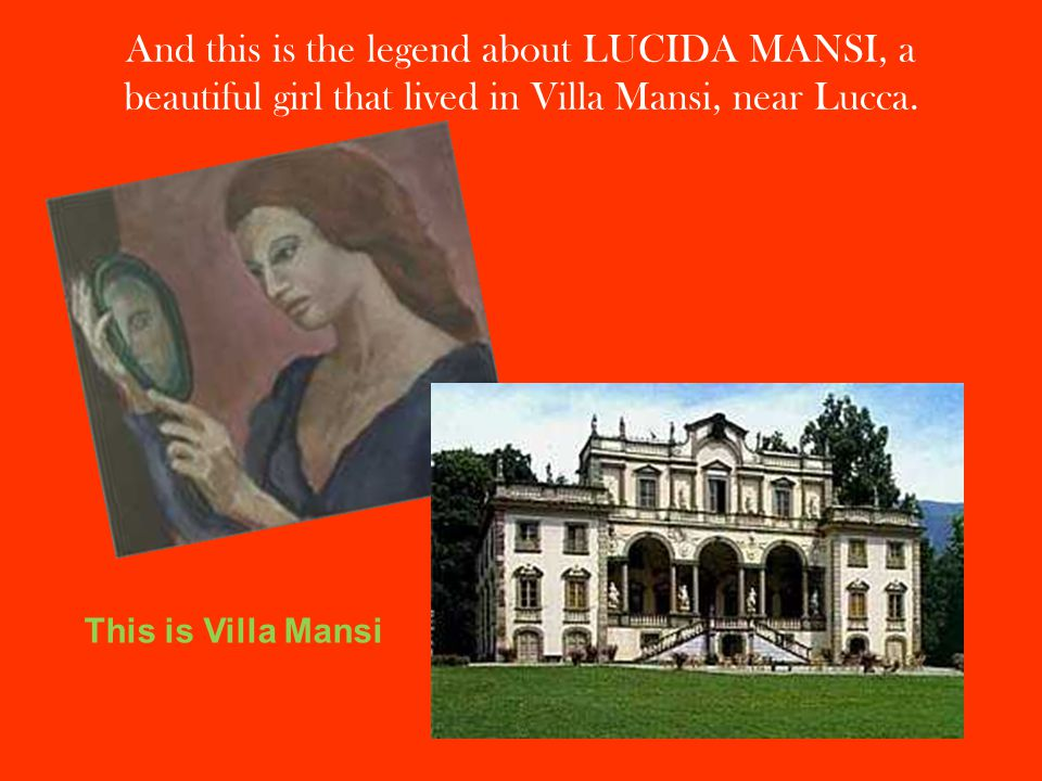 And this is the legend about LUCIDA MANSI, a beautiful girl that lived in Villa Mansi, near Lucca.