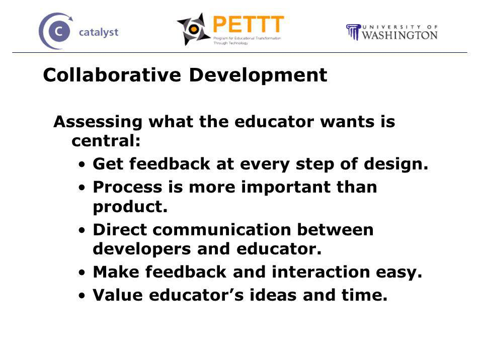 Collaborative Development Assessing what the educator wants is central: Get feedback at every step of design.