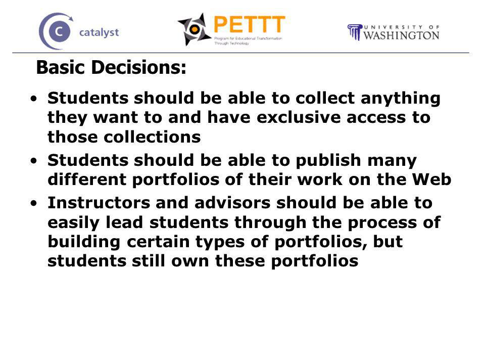 Basic Decisions: Students should be able to collect anything they want to and have exclusive access to those collections Students should be able to publish many different portfolios of their work on the Web Instructors and advisors should be able to easily lead students through the process of building certain types of portfolios, but students still own these portfolios