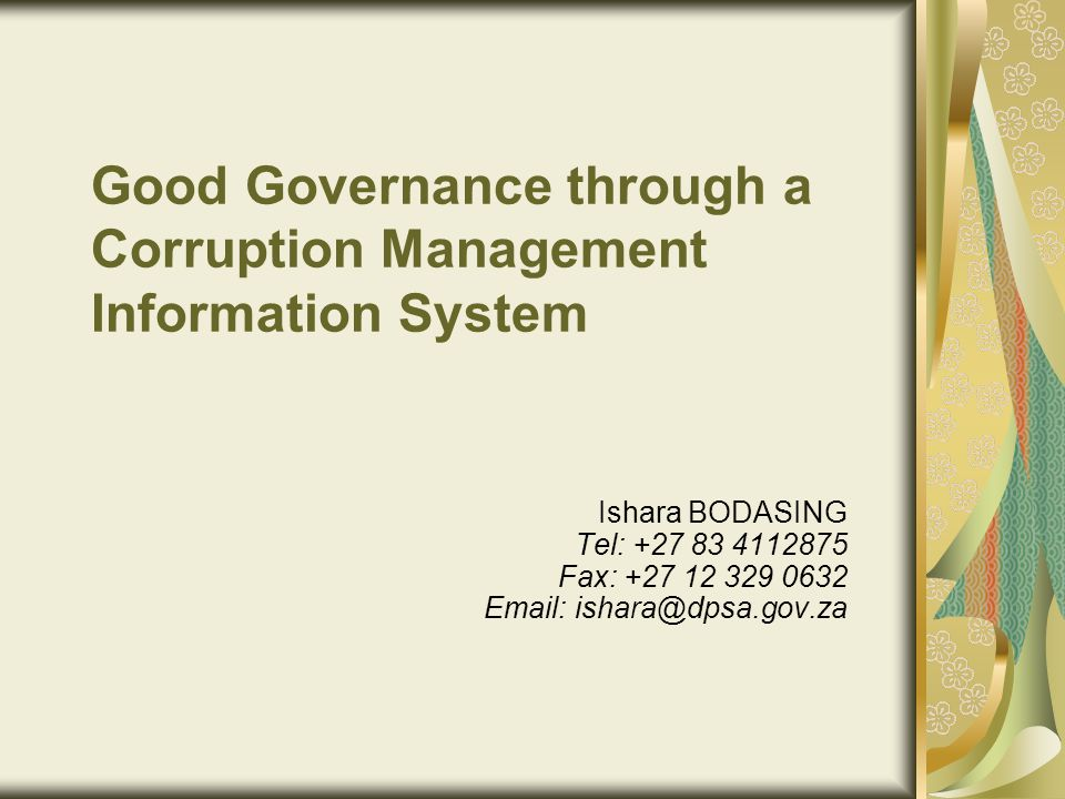 Good Governance through a Corruption Management Information System Ishara BODASING Tel: +27 83 4112875 Fax: +27 12 329 0632 Email: ishara@dpsa.gov.za