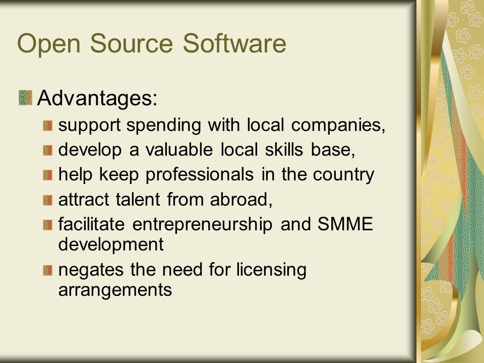 Open Source Software Advantages: support spending with local companies, develop a valuable local skills base, help keep professionals in the country attract talent from abroad, facilitate entrepreneurship and SMME development negates the need for licensing arrangements