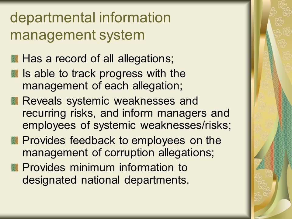 departmental information management system Has a record of all allegations; Is able to track progress with the management of each allegation; Reveals systemic weaknesses and recurring risks, and inform managers and employees of systemic weaknesses/risks; Provides feedback to employees on the management of corruption allegations; Provides minimum information to designated national departments.