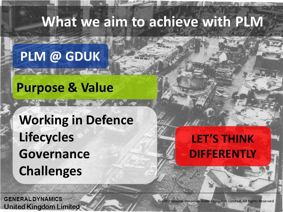 GENERAL DYNAMICS United Kingdom Limited © 2012 General Dynamics United Kingdom Limited, All Rights Reserved PLM @ GDUK LETS THINK DIFFERENTLY Working