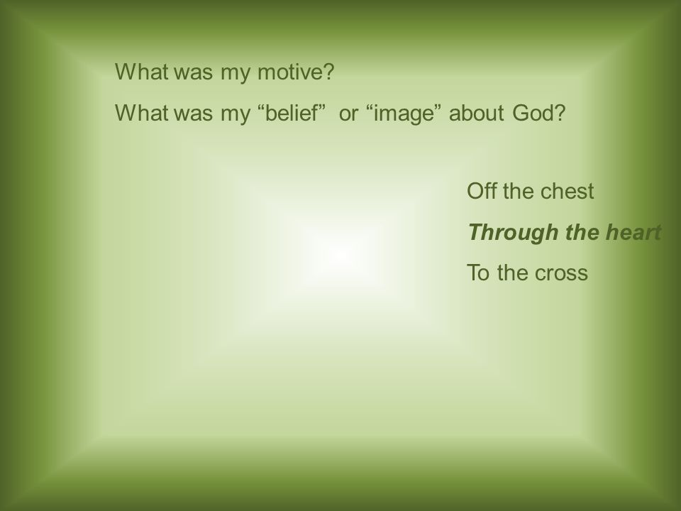 What was my motive. What was my belief or image about God.