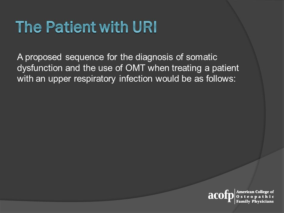 A proposed sequence for the diagnosis of somatic dysfunction and the use of OMT when treating a patient with an upper respiratory infection would be as follows:
