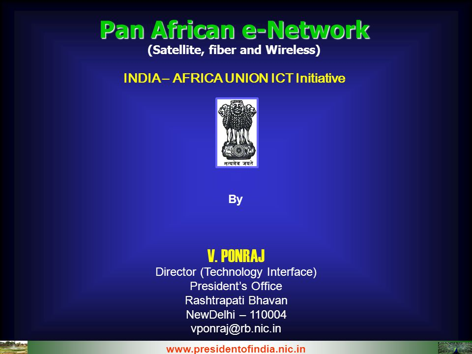 Pan African e-Network (Satellite, fiber and Wireless) INDIA – AFRICA UNION ICT Initiative www.presidentofindia.nic.in By V. PONRAJ Director (Technolog