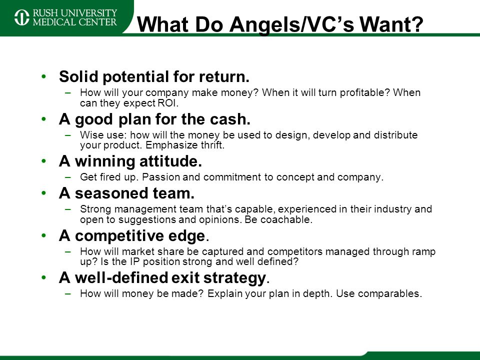 What Do Angels/VCs Want? Solid potential for return. –How will your company make money? When it will turn profitable? When can they expect ROI. A good