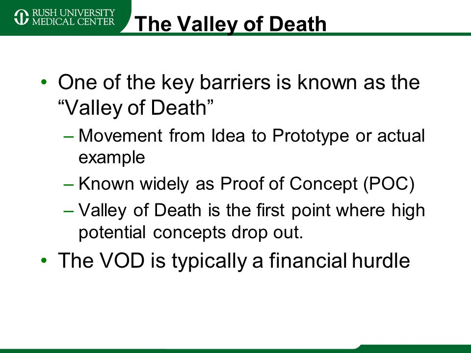 The Valley of Death One of the key barriers is known as the Valley of Death –Movement from Idea to Prototype or actual example –Known widely as Proof
