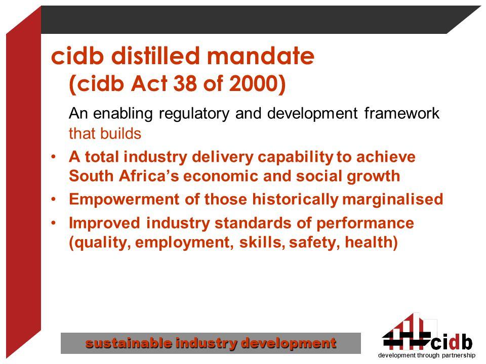 development through partnership cidb distilled mandate (cidb Act 38 of 2000) An enabling regulatory and development framework that builds A total indu