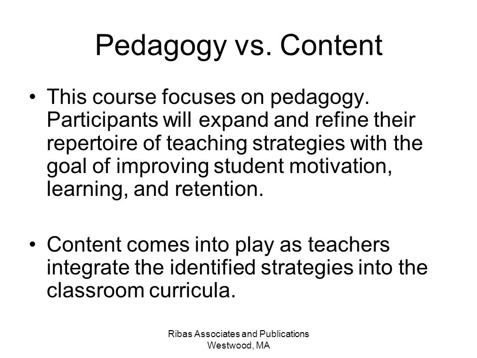 Ribas Associates and Publications Westwood, MA Pedagogy vs. Content This course focuses on pedagogy. Participants will expand and refine their reperto