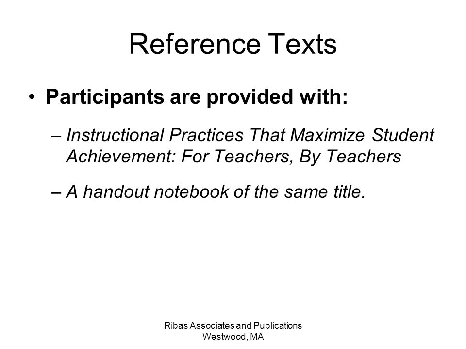 Ribas Associates and Publications Westwood, MA Reference Texts Participants are provided with: –Instructional Practices That Maximize Student Achievem