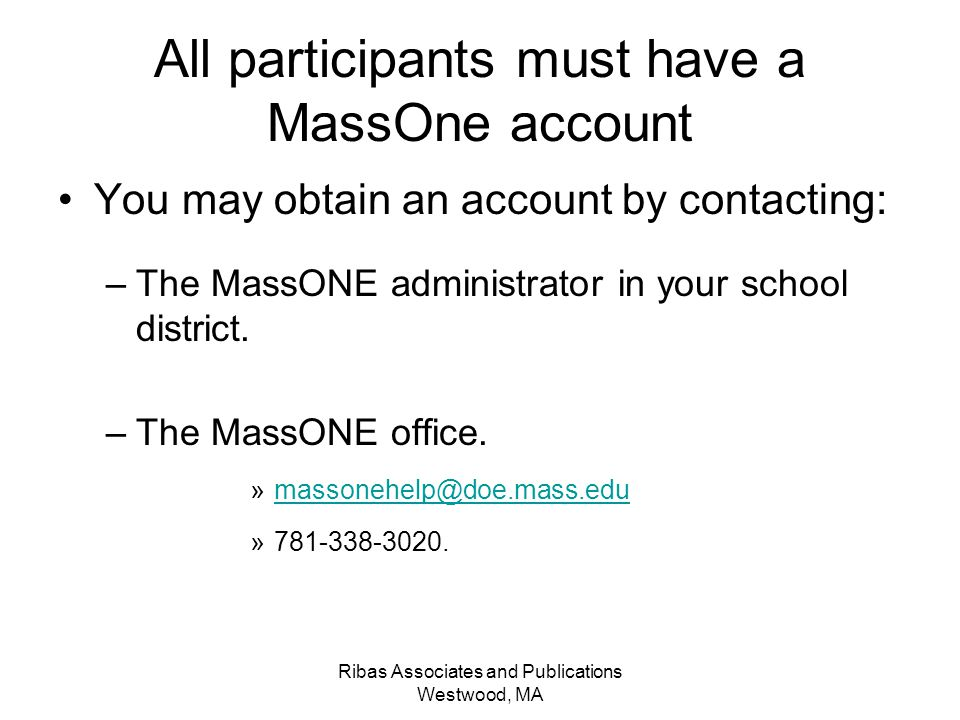 Ribas Associates and Publications Westwood, MA All participants must have a MassOne account You may obtain an account by contacting: –The MassONE administrator in your school district.