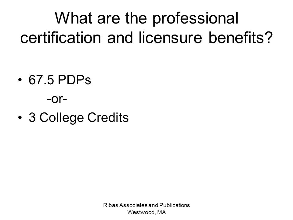 Ribas Associates and Publications Westwood, MA What are the professional certification and licensure benefits? 67.5 PDPs -or- 3 College Credits