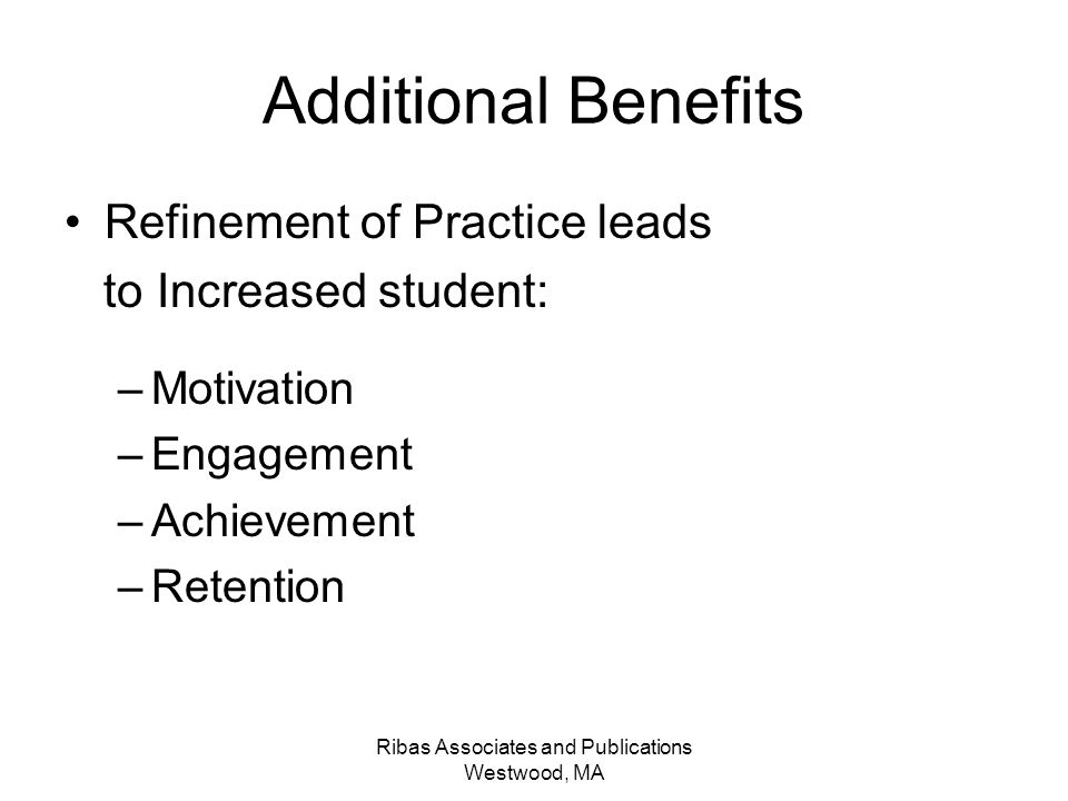 Ribas Associates and Publications Westwood, MA Additional Benefits Refinement of Practice leads to Increased student: –Motivation –Engagement –Achieve