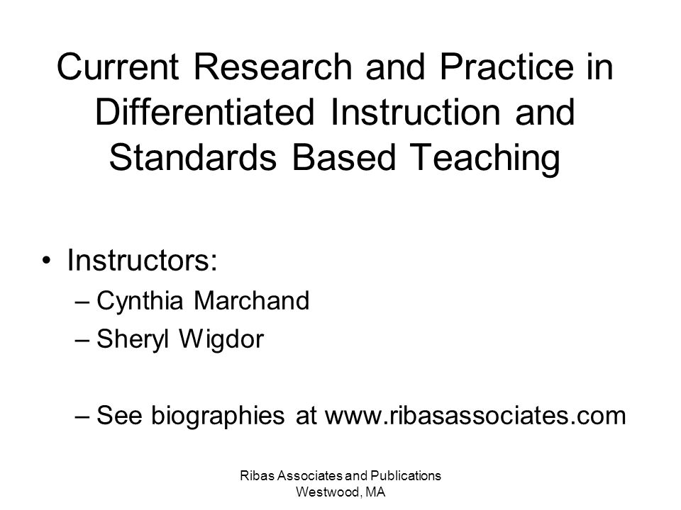 Ribas Associates and Publications Westwood, MA Current Research and Practice in Differentiated Instruction and Standards Based Teaching Instructors: –