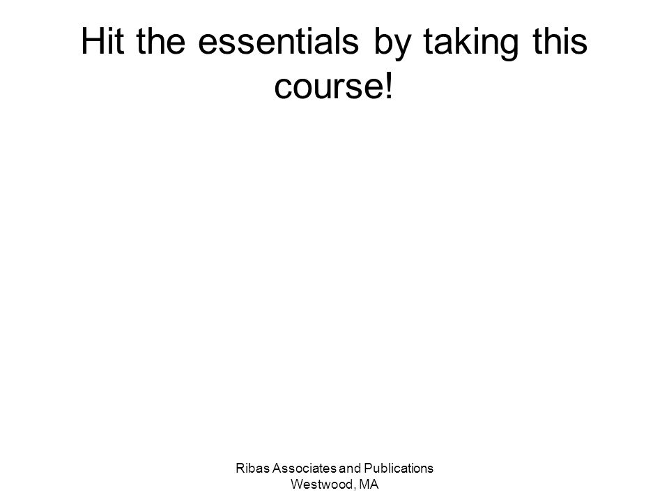 Ribas Associates and Publications Westwood, MA Hit the essentials by taking this course!