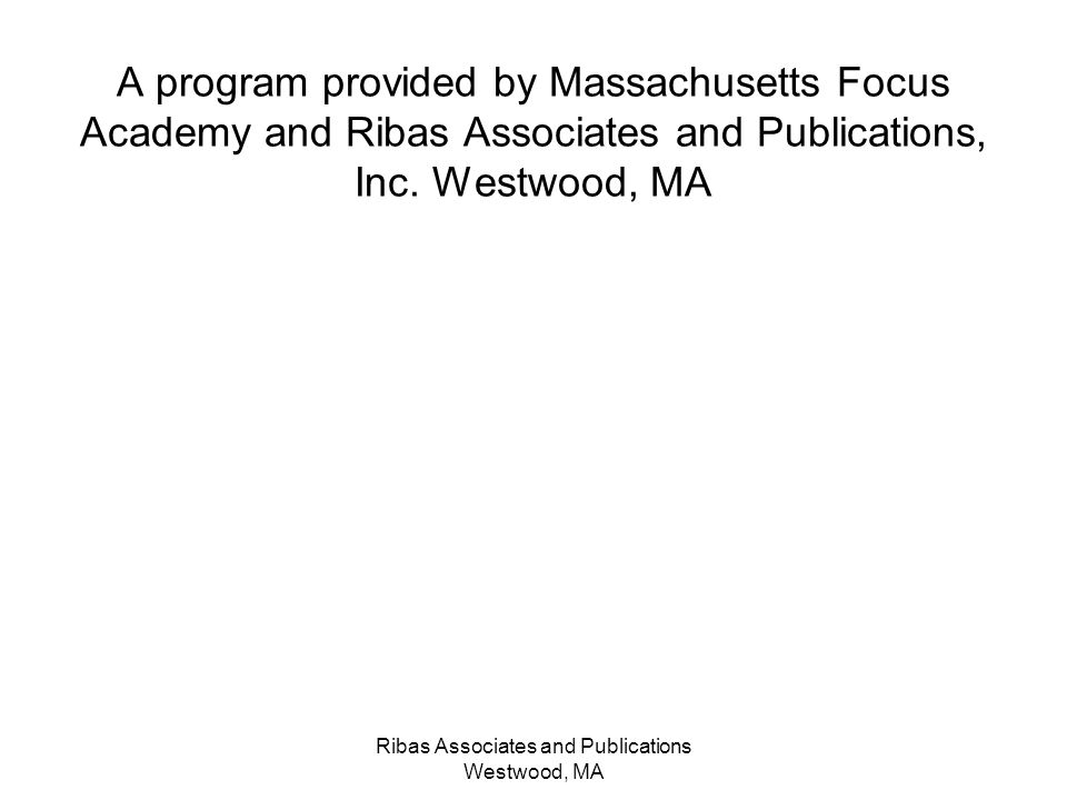 Ribas Associates and Publications Westwood, MA A program provided by Massachusetts Focus Academy and Ribas Associates and Publications, Inc. Westwood,