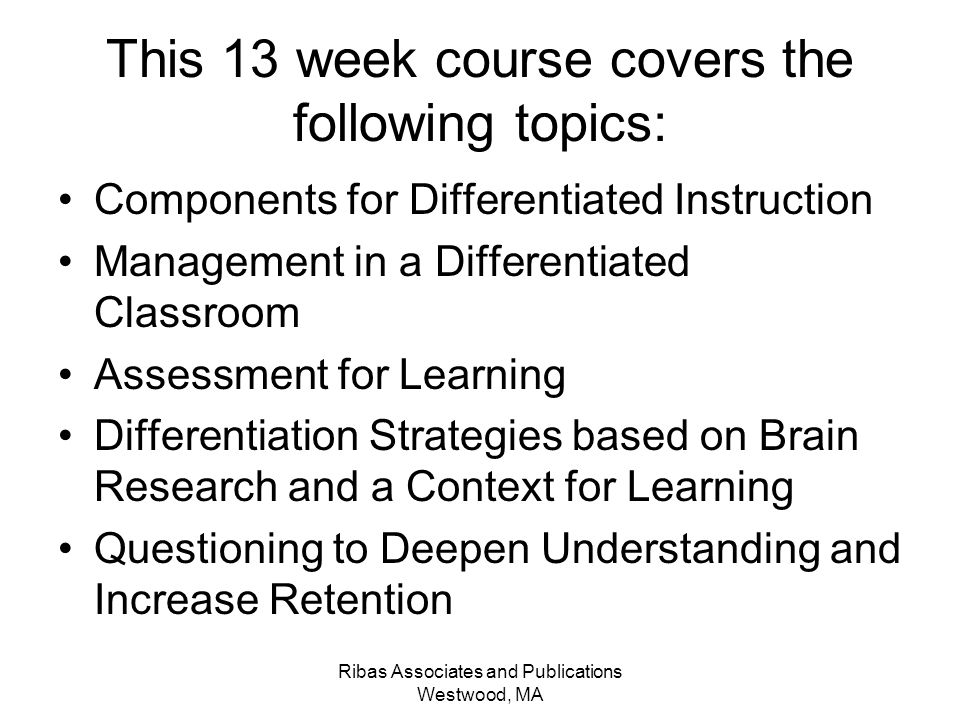 Ribas Associates and Publications Westwood, MA This 13 week course covers the following topics: Components for Differentiated Instruction Management in a Differentiated Classroom Assessment for Learning Differentiation Strategies based on Brain Research and a Context for Learning Questioning to Deepen Understanding and Increase Retention