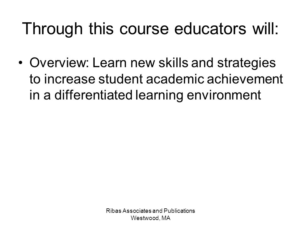 Ribas Associates and Publications Westwood, MA Through this course educators will: Overview: Learn new skills and strategies to increase student acade