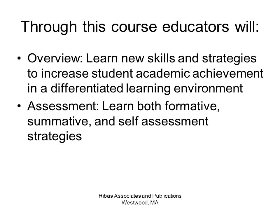 Ribas Associates and Publications Westwood, MA Through this course educators will: Overview: Learn new skills and strategies to increase student academic achievement in a differentiated learning environment Assessment: Learn both formative, summative, and self assessment strategies
