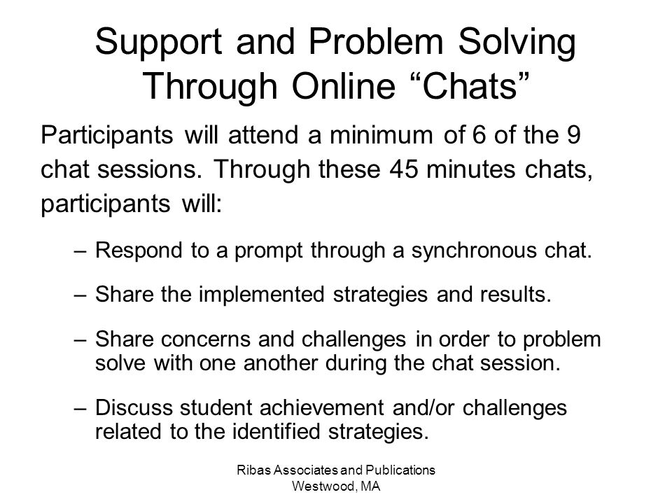 Ribas Associates and Publications Westwood, MA Support and Problem Solving Through Online Chats Participants will attend a minimum of 6 of the 9 chat