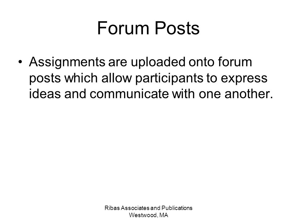 Ribas Associates and Publications Westwood, MA Forum Posts Assignments are uploaded onto forum posts which allow participants to express ideas and communicate with one another.
