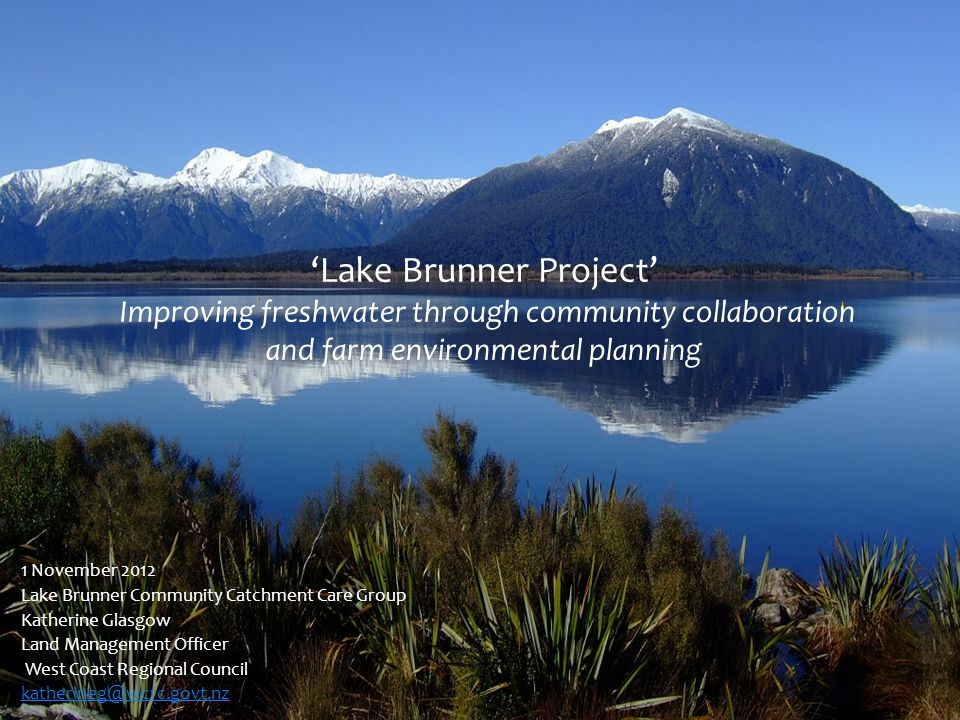 Lake Brunner Project Improving freshwater through community collaboration and farm environmental planning 1 November 2012 Lake Brunner Community Catchment Care Group Katherine Glasgow Land Management Officer West Coast Regional Council katherineg@wcrc.govt.nz