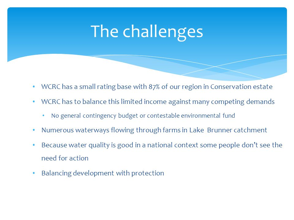 The challenges WCRC has a small rating base with 87% of our region in Conservation estate WCRC has to balance this limited income against many competing demands No general contingency budget or contestable environmental fund Numerous waterways flowing through farms in Lake Brunner catchment Because water quality is good in a national context some people dont see the need for action Balancing development with protection