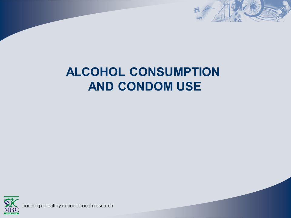 building a healthy nation through research ALCOHOL CONSUMPTION AND CONDOM USE
