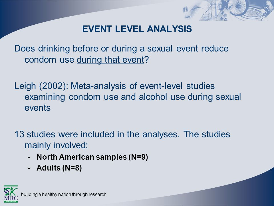 building a healthy nation through research EVENT LEVEL ANALYSIS Does drinking before or during a sexual event reduce condom use during that event.