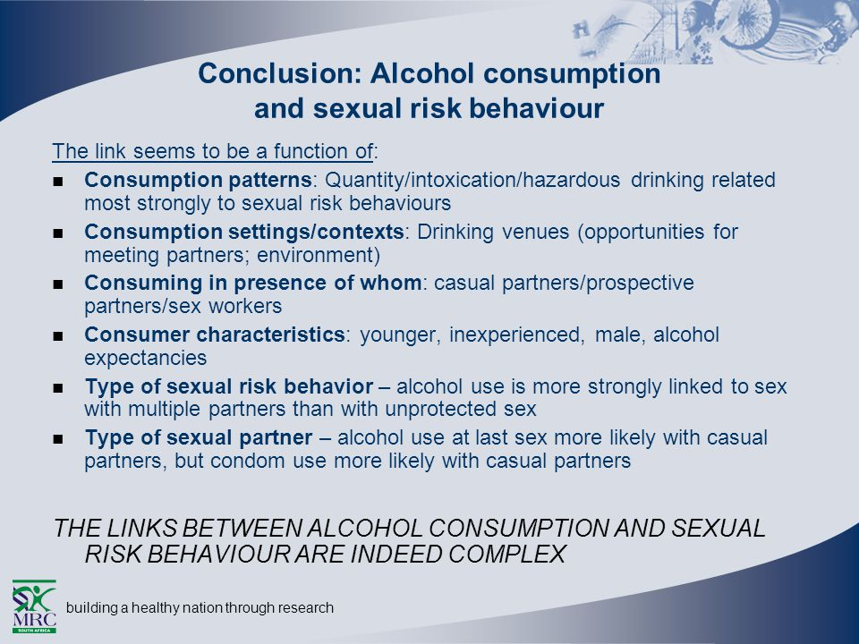 building a healthy nation through research Conclusion: Alcohol consumption and sexual risk behaviour The link seems to be a function of: Consumption patterns: Quantity/intoxication/hazardous drinking related most strongly to sexual risk behaviours Consumption settings/contexts: Drinking venues (opportunities for meeting partners; environment) Consuming in presence of whom: casual partners/prospective partners/sex workers Consumer characteristics: younger, inexperienced, male, alcohol expectancies Type of sexual risk behavior – alcohol use is more strongly linked to sex with multiple partners than with unprotected sex Type of sexual partner – alcohol use at last sex more likely with casual partners, but condom use more likely with casual partners THE LINKS BETWEEN ALCOHOL CONSUMPTION AND SEXUAL RISK BEHAVIOUR ARE INDEED COMPLEX