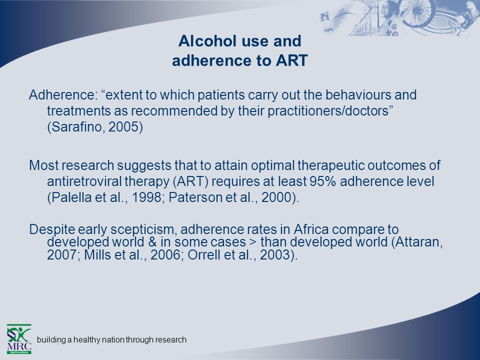building a healthy nation through research Adherence: extent to which patients carry out the behaviours and treatments as recommended by their practitioners/doctors (Sarafino, 2005) Most research suggests that to attain optimal therapeutic outcomes of antiretroviral therapy (ART) requires at least 95% adherence level (Palella et al., 1998; Paterson et al., 2000).