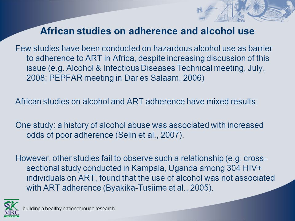 building a healthy nation through research African studies on adherence and alcohol use Few studies have been conducted on hazardous alcohol use as barrier to adherence to ART in Africa, despite increasing discussion of this issue (e.g.