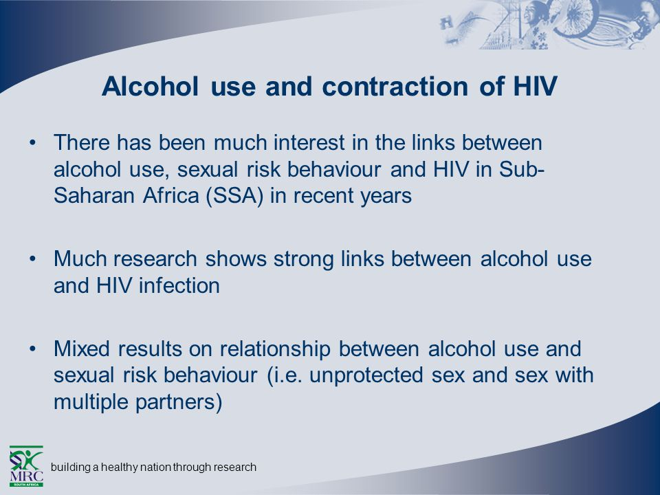 building a healthy nation through research Alcohol use and contraction of HIV There has been much interest in the links between alcohol use, sexual risk behaviour and HIV in Sub- Saharan Africa (SSA) in recent years Much research shows strong links between alcohol use and HIV infection Mixed results on relationship between alcohol use and sexual risk behaviour (i.e.